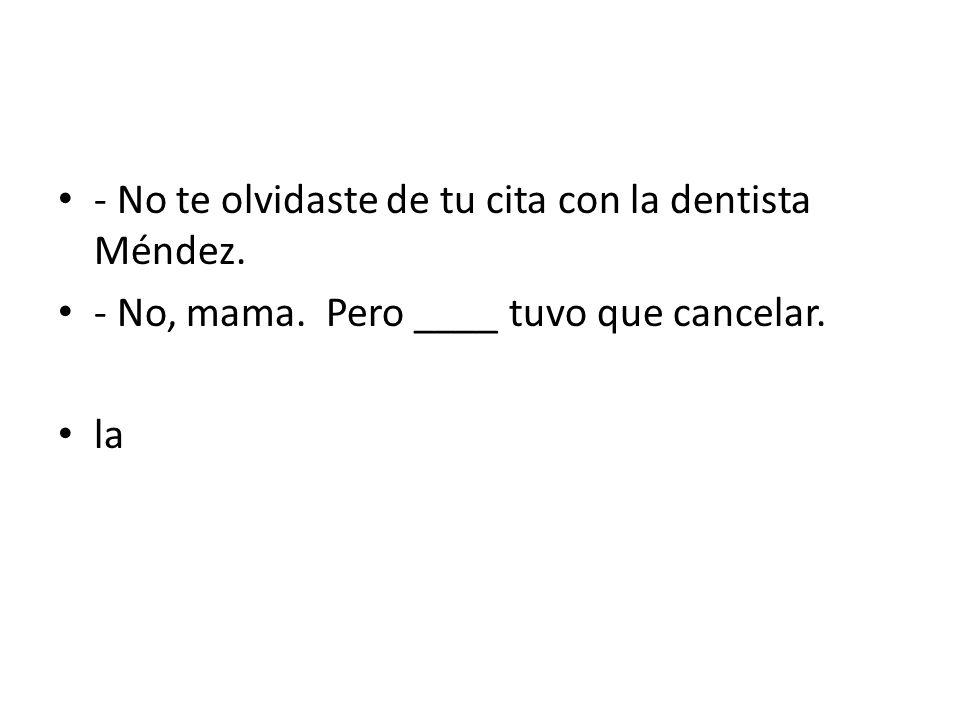 - No te olvidaste de tu cita con la dentista Méndez.