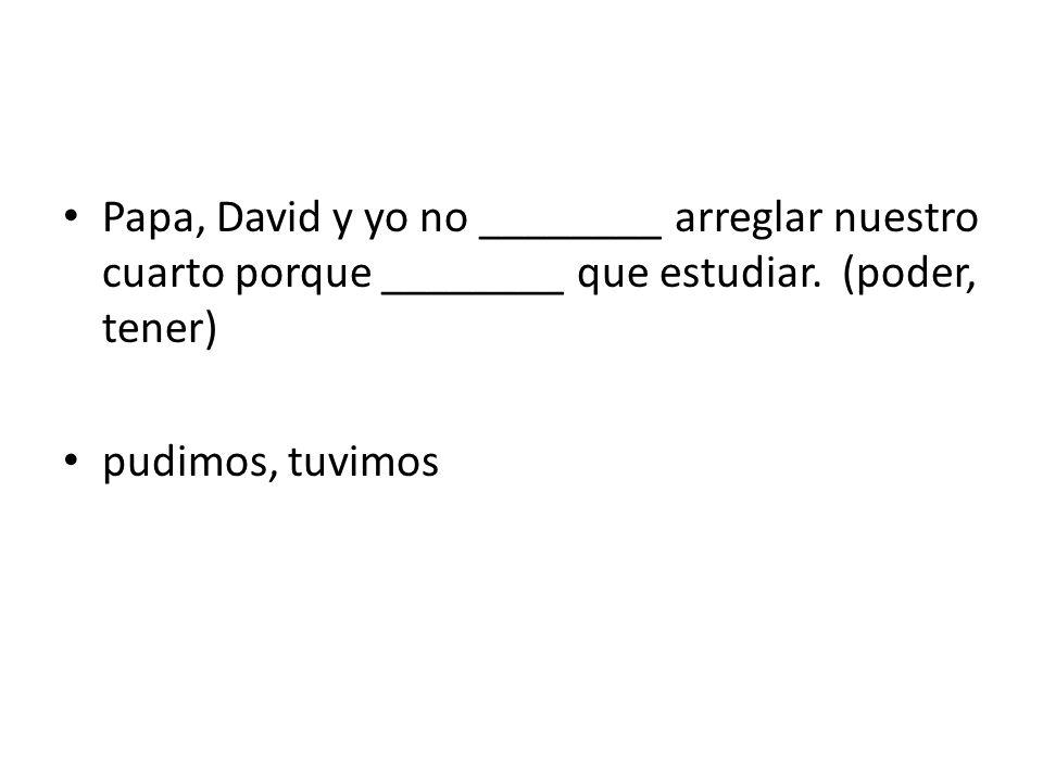 Papa, David y yo no ________ arreglar nuestro cuarto porque ________ que estudiar. (poder, tener)