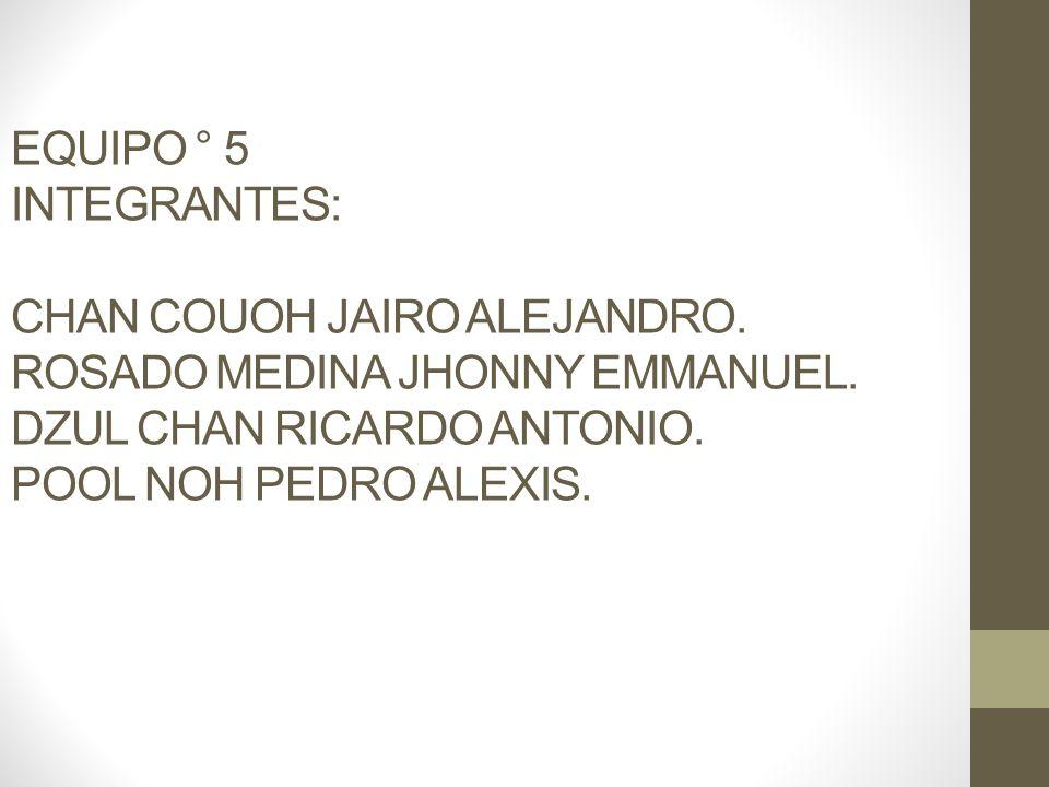 EQUIPO ° 5 INTEGRANTES: CHAN COUOH JAIRO ALEJANDRO