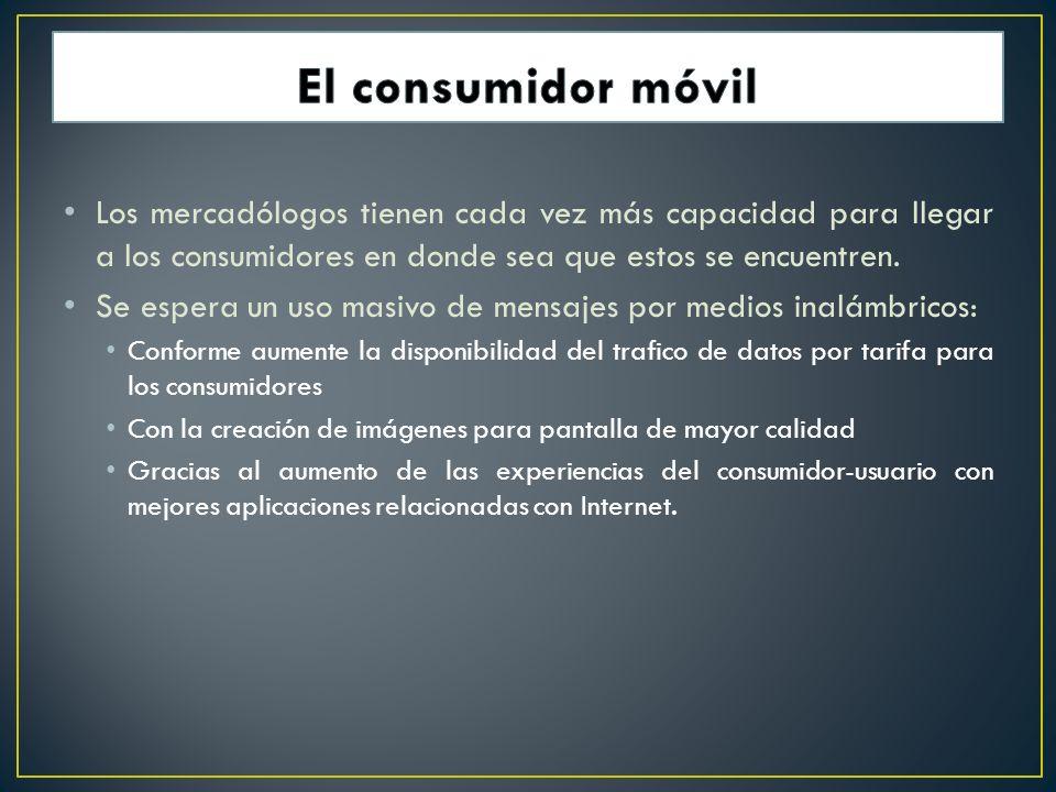 El consumidor móvil Los mercadólogos tienen cada vez más capacidad para llegar a los consumidores en donde sea que estos se encuentren.