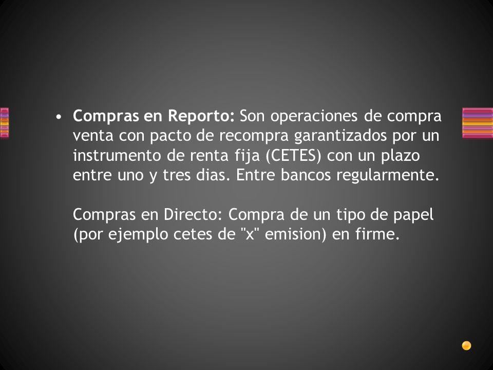 Compras en Reporto: Son operaciones de compra venta con pacto de recompra garantizados por un instrumento de renta fija (CETES) con un plazo entre uno y tres dias.