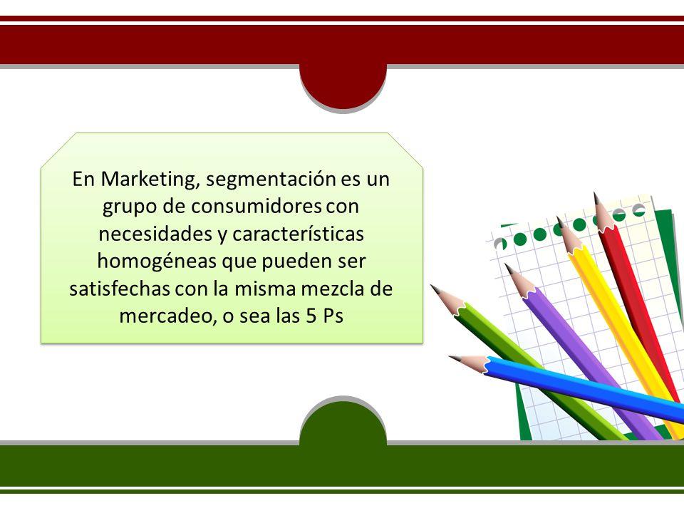 En Marketing, segmentación es un grupo de consumidores con necesidades y características homogéneas que pueden ser satisfechas con la misma mezcla de mercadeo, o sea las 5 Ps