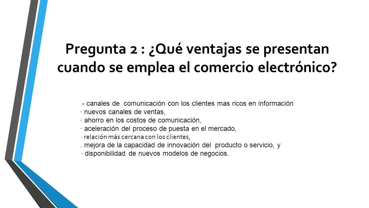 Pregunta 2 : ¿Qué ventajas se presentan cuando se emplea el comercio electrónico