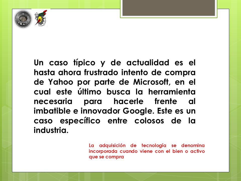 Un caso típico y de actualidad es el hasta ahora frustrado intento de compra de Yahoo por parte de Microsoft, en el cual este último busca la herramienta necesaria para hacerle frente al imbatible e innovador Google. Este es un caso específico entre colosos de la industria.