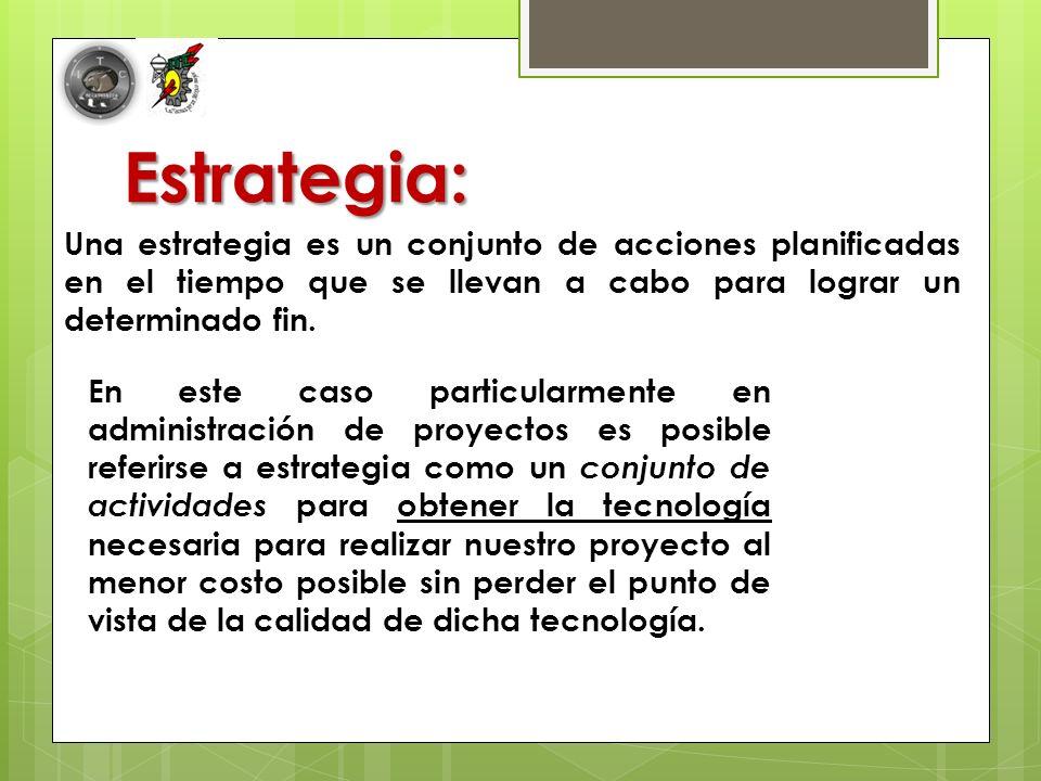 Estrategia: Una estrategia es un conjunto de acciones planificadas en el tiempo que se llevan a cabo para lograr un determinado fin.