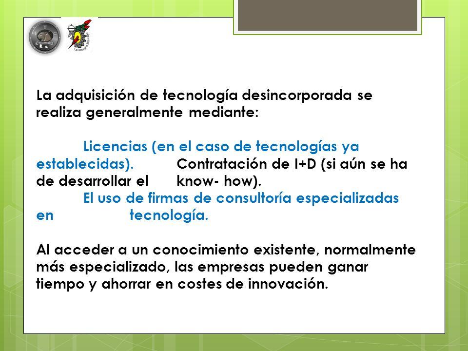 La adquisición de tecnología desincorporada se realiza generalmente mediante: Licencias (en el caso de tecnologías ya establecidas).