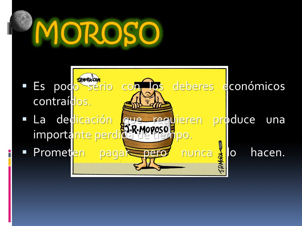 MOROSO Es poco serio con los deberes económicos contraídos.