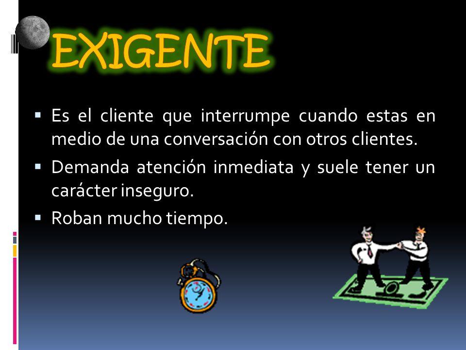 EXIGENTE Es el cliente que interrumpe cuando estas en medio de una conversación con otros clientes.