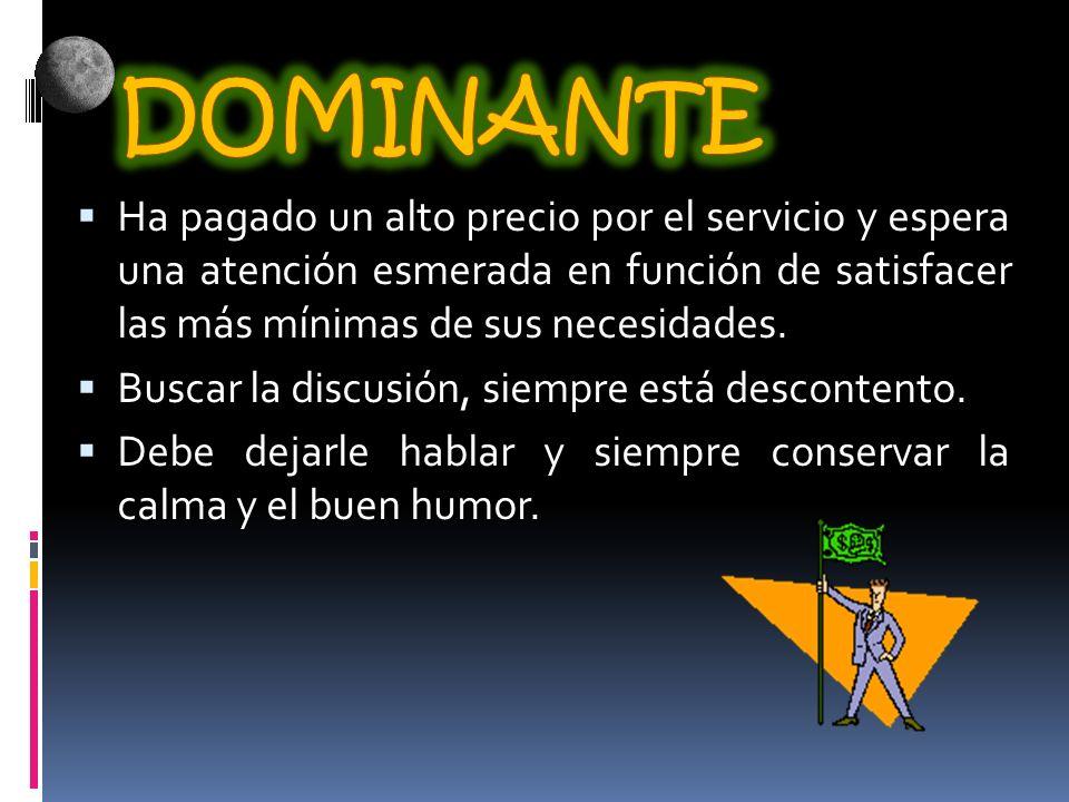 DOMINANTE Ha pagado un alto precio por el servicio y espera una atención esmerada en función de satisfacer las más mínimas de sus necesidades.