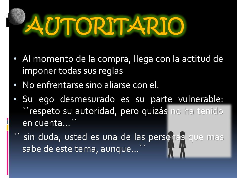 AUTORITARIO Al momento de la compra, llega con la actitud de imponer todas sus reglas. No enfrentarse sino aliarse con el.