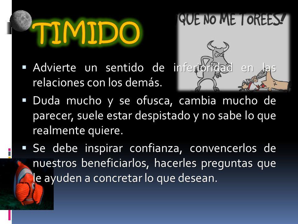 TIMIDO Advierte un sentido de inferioridad en las relaciones con los demás.