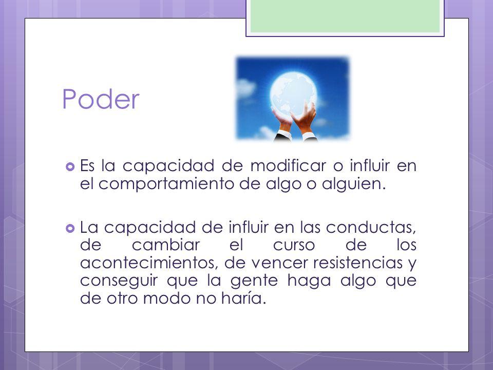 Poder Es la capacidad de modificar o influir en el comportamiento de algo o alguien.