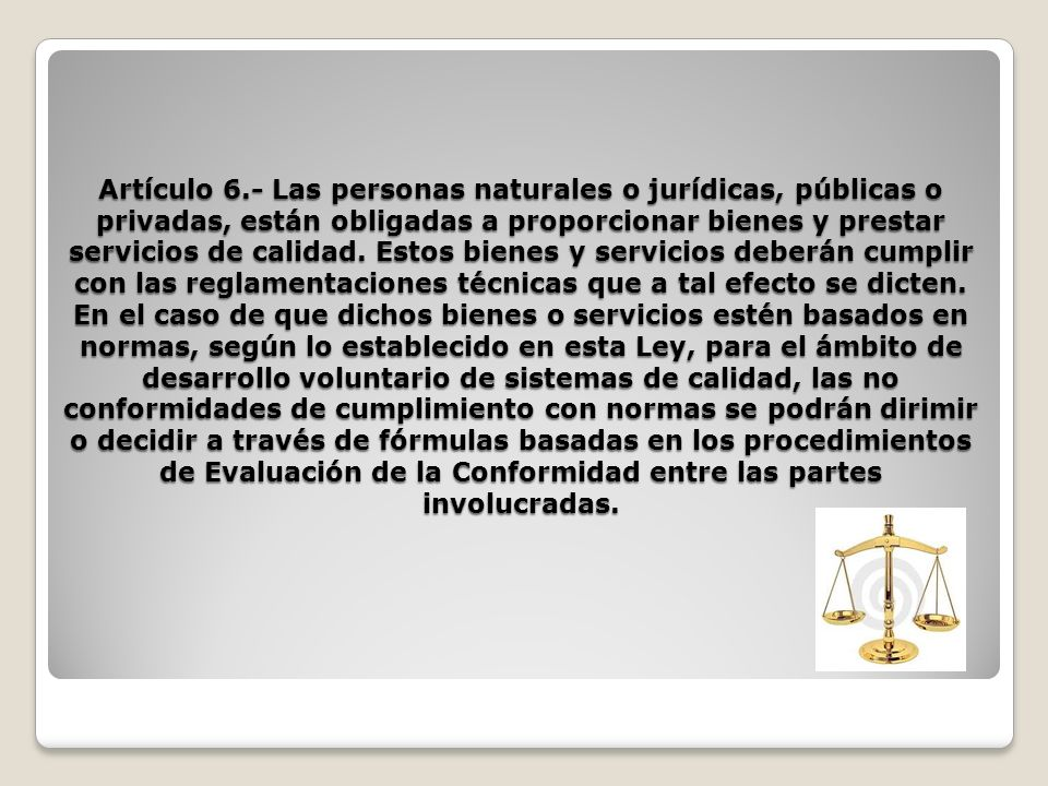 Artículo 6.- Las personas naturales o jurídicas, públicas o privadas, están obligadas a proporcionar bienes y prestar servicios de calidad.