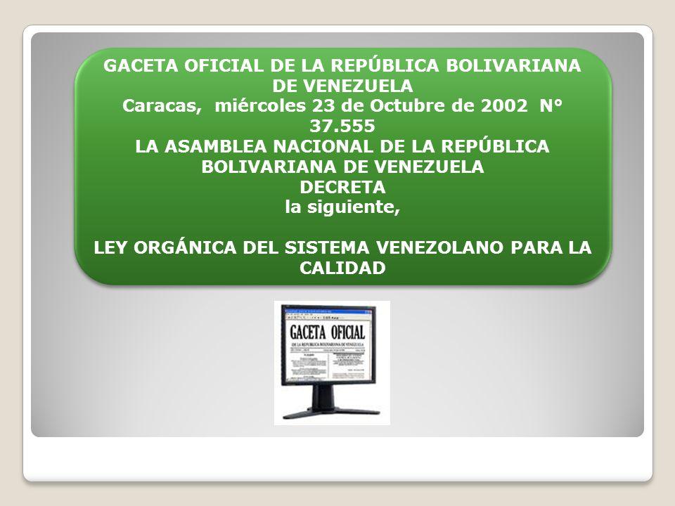 GACETA OFICIAL DE LA REPÚBLICA BOLIVARIANA DE VENEZUELA Caracas, miércoles 23 de Octubre de 2002 N° 37.555 LA ASAMBLEA NACIONAL DE LA REPÚBLICA BOLIVARIANA DE VENEZUELA Decreta la siguiente, Ley Orgánica del Sistema Venezolano para la Calidad