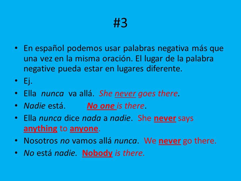 #3 En español podemos usar palabras negativa más que una vez en la misma oración. El lugar de la palabra negative pueda estar en lugares diferente.
