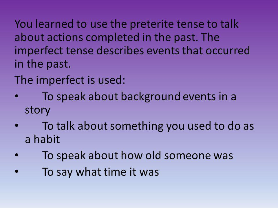 You learned to use the preterite tense to talk about actions completed in the past. The imperfect tense describes events that occurred in the past.
