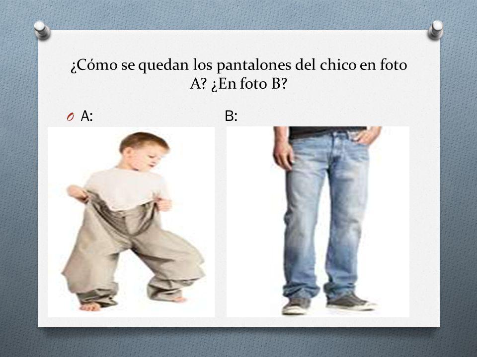 ¿Cómo se quedan los pantalones del chico en foto A ¿En foto B