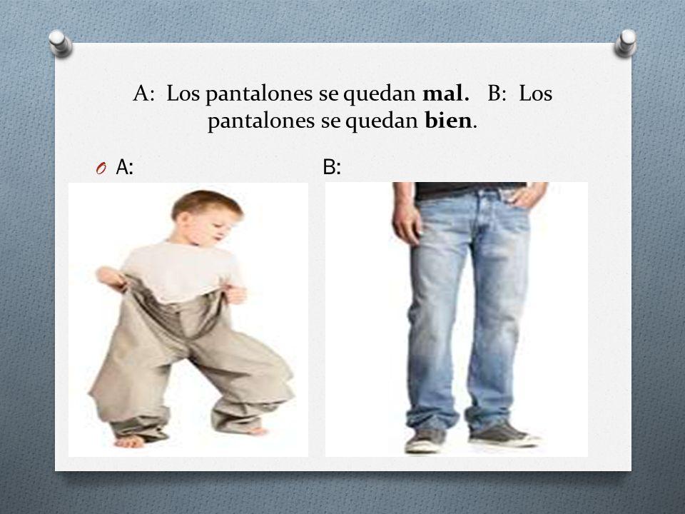 A: Los pantalones se quedan mal. B: Los pantalones se quedan bien.