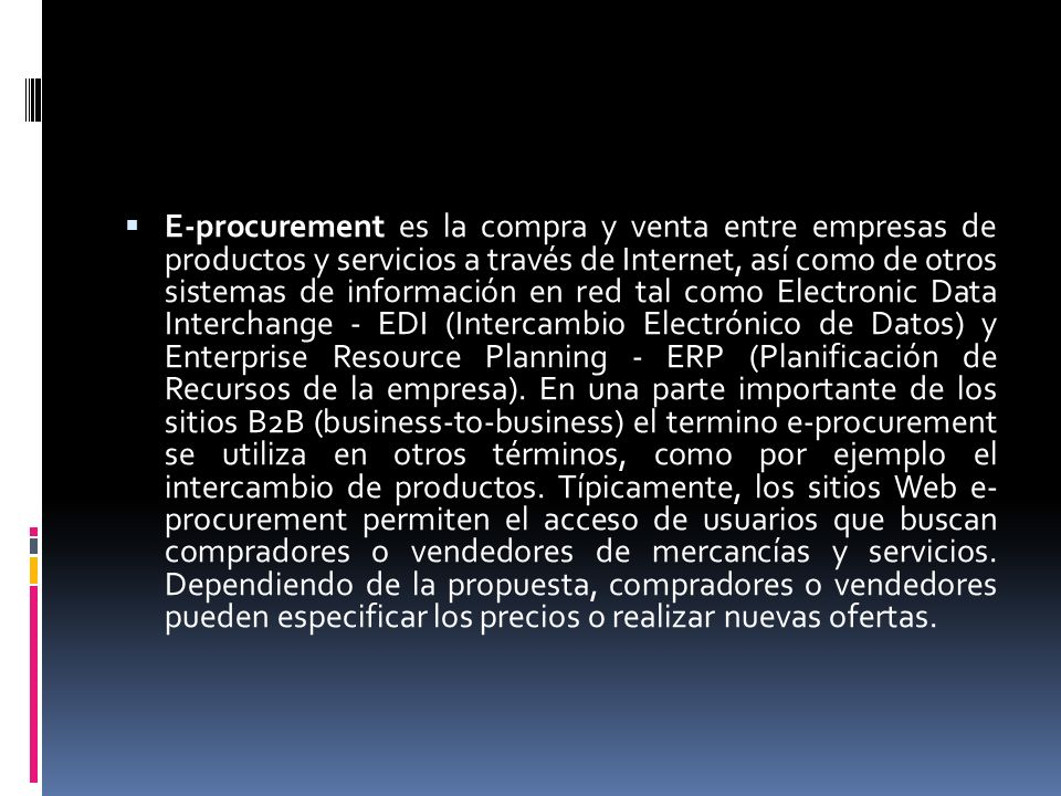 E-procurement es la compra y venta entre empresas de productos y servicios a través de Internet, así como de otros sistemas de información en red tal como Electronic Data Interchange - EDI (Intercambio Electrónico de Datos) y Enterprise Resource Planning - ERP (Planificación de Recursos de la empresa).