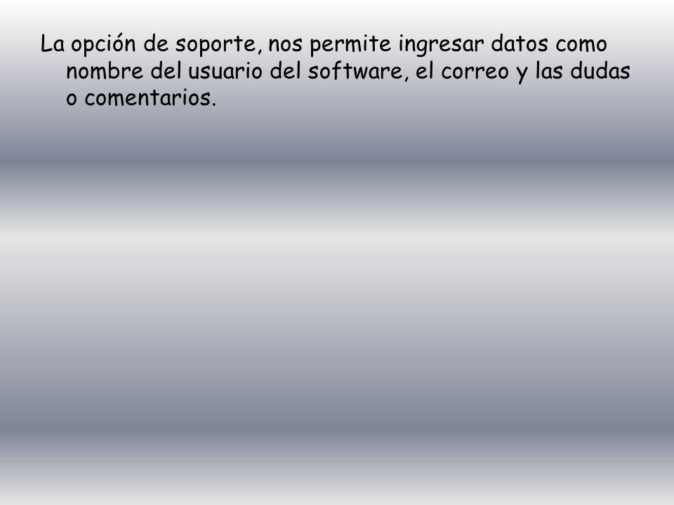 La opción de soporte, nos permite ingresar datos como nombre del usuario del software, el correo y las dudas o comentarios.