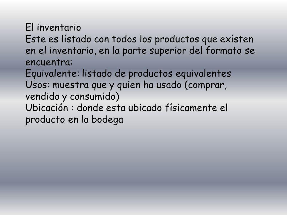 El inventario Este es listado con todos los productos que existen en el inventario, en la parte superior del formato se encuentra: