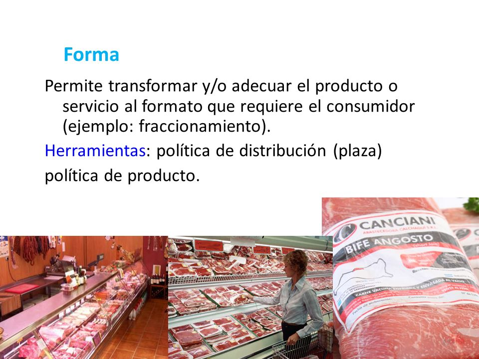 Forma Permite transformar y/o adecuar el producto o servicio al formato que requiere el consumidor (ejemplo: fraccionamiento).