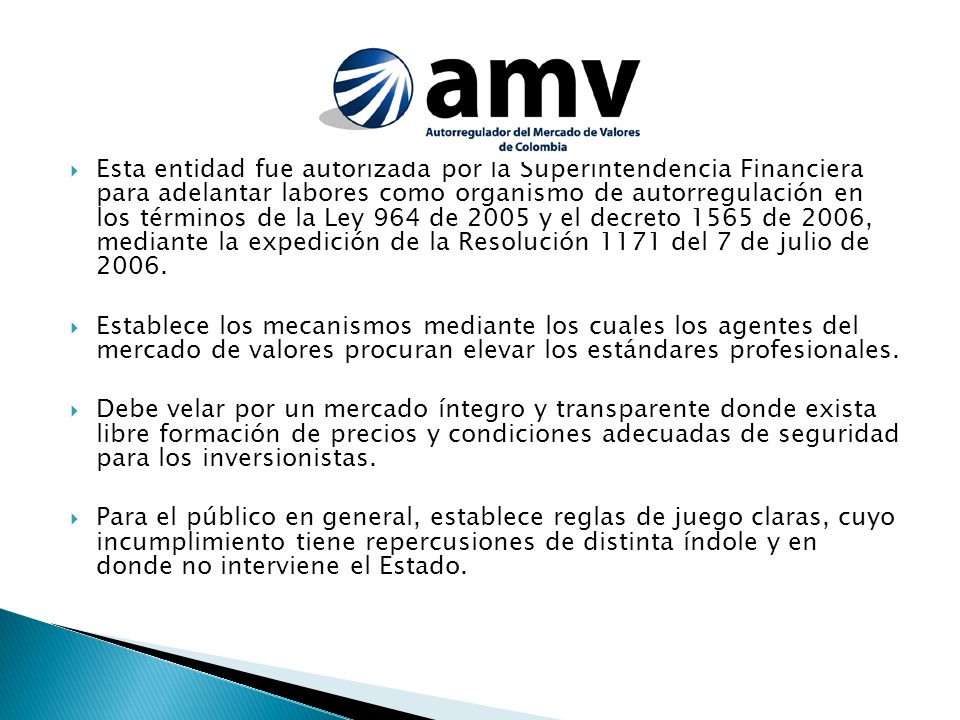 Esta entidad fue autorizada por la Superintendencia Financiera para adelantar labores como organismo de autorregulación en los términos de la Ley 964 de 2005 y el decreto 1565 de 2006, mediante la expedición de la Resolución 1171 del 7 de julio de 2006.