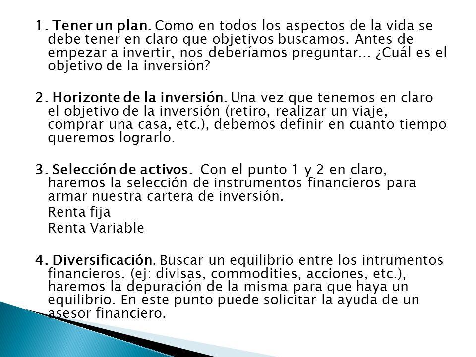1. Tener un plan. Como en todos los aspectos de la vida se debe tener en claro que objetivos buscamos. Antes de empezar a invertir, nos deberíamos preguntar... ¿Cuál es el objetivo de la inversión