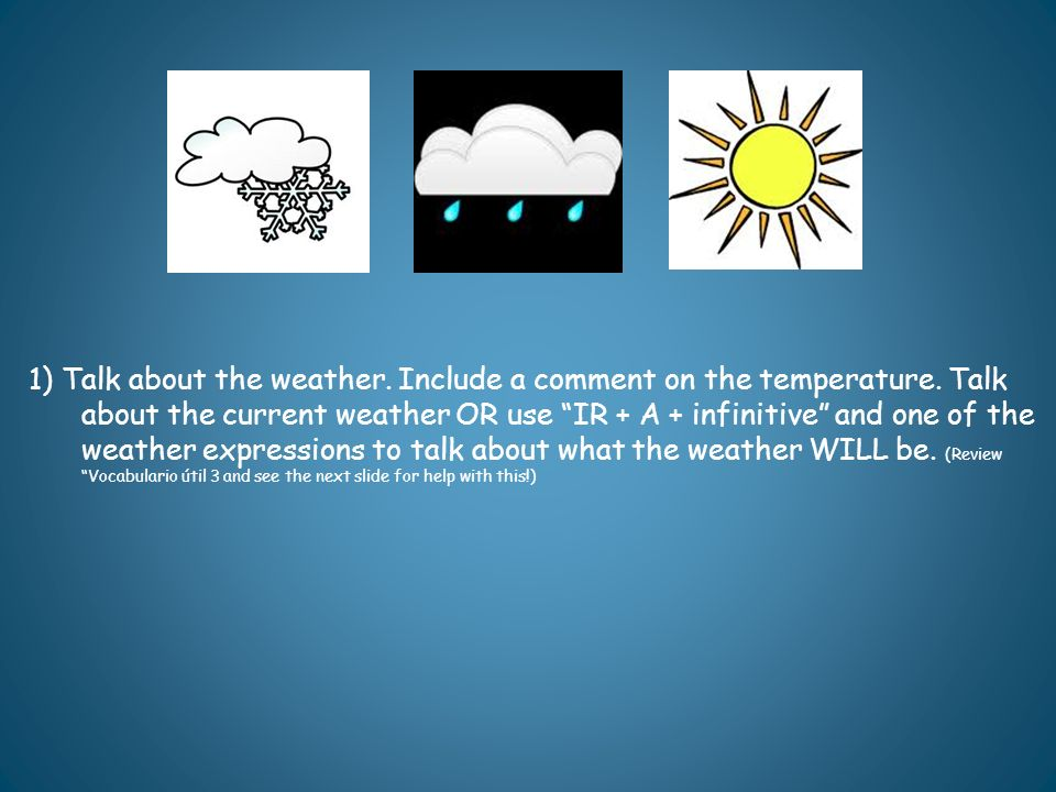 1) Talk about the weather. Include a comment on the temperature
