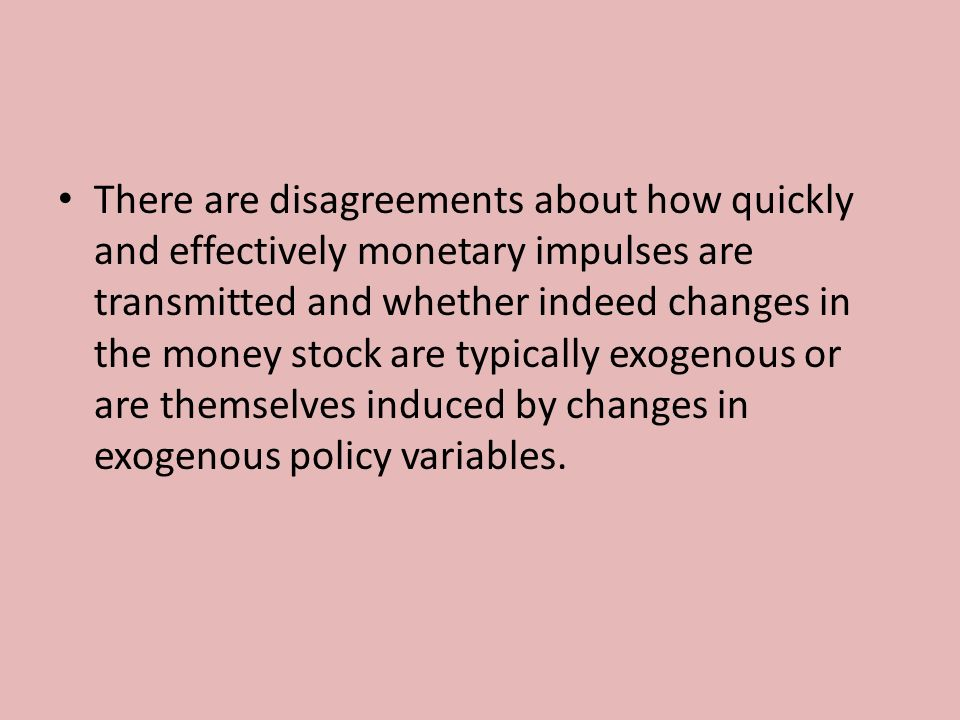 There are disagreements about how quickly and effectively monetary impulses are transmitted and whether indeed changes in the money stock are typically exogenous or are themselves induced by changes in exogenous policy variables.