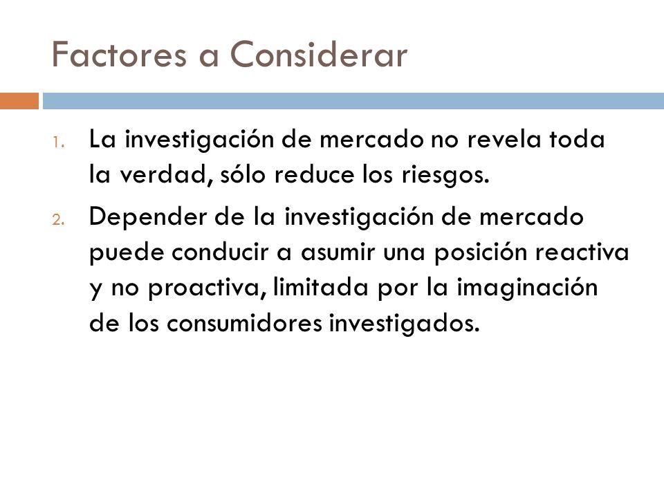 Factores a Considerar La investigación de mercado no revela toda la verdad, sólo reduce los riesgos.