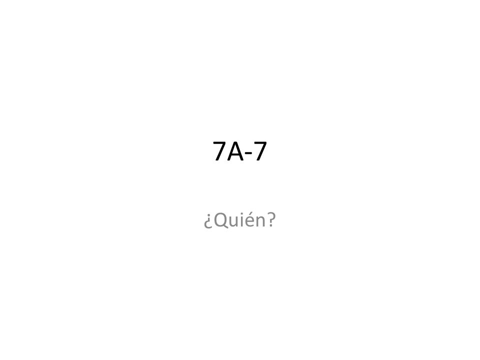 7A-7 ¿Quién