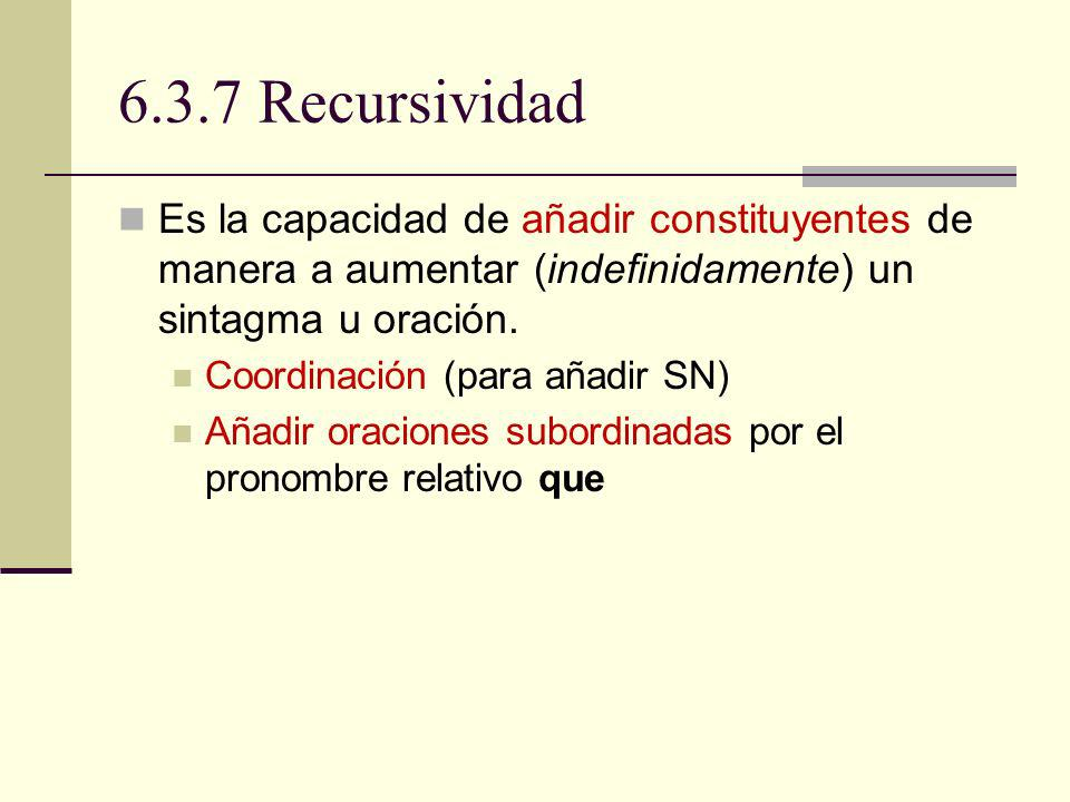 6.3.7 Recursividad Es la capacidad de añadir constituyentes de manera a aumentar (indefinidamente) un sintagma u oración.