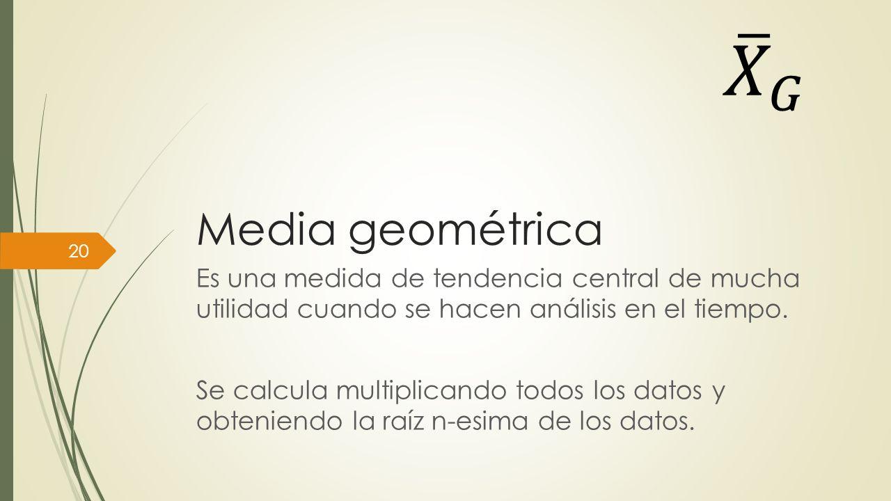 𝑋 𝐺 Media geométrica. Es una medida de tendencia central de mucha utilidad cuando se hacen análisis en el tiempo.