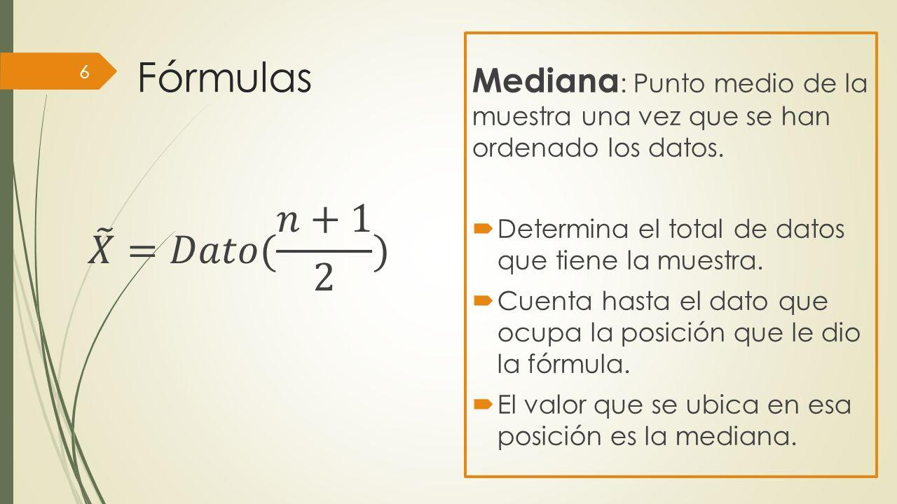Fórmulas Mediana: Punto medio de la muestra una vez que se han ordenado los datos. Determina el total de datos que tiene la muestra.
