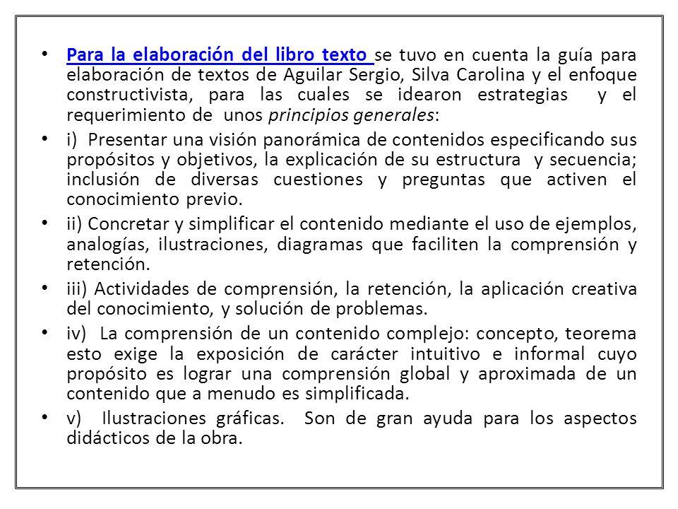 Para la elaboración del libro texto se tuvo en cuenta la guía para elaboración de textos de Aguilar Sergio, Silva Carolina y el enfoque constructivista, para las cuales se idearon estrategias y el requerimiento de unos principios generales: