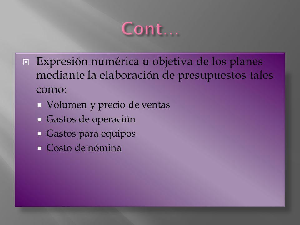 Cont… Expresión numérica u objetiva de los planes mediante la elaboración de presupuestos tales como:
