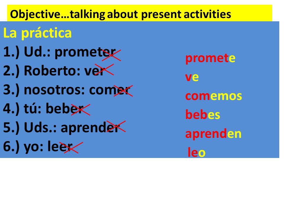 La práctica 1.) Ud.: prometer 2.) Roberto: ver 3.) nosotros: comer