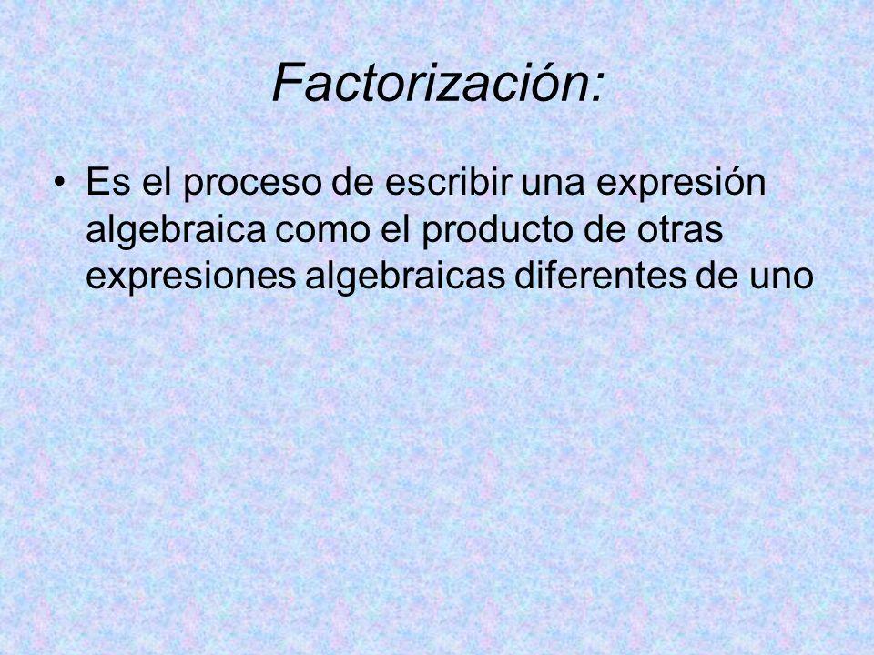 Factorización: Es el proceso de escribir una expresión algebraica como el producto de otras expresiones algebraicas diferentes de uno.