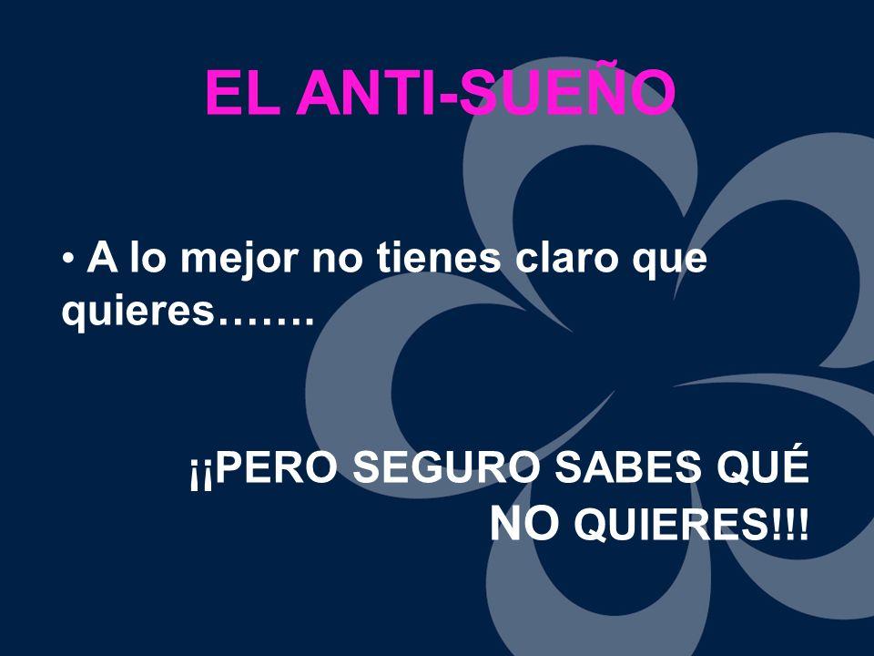 EL ANTI-SUEÑO NO QUIERES!!! A lo mejor no tienes claro que quieres…….