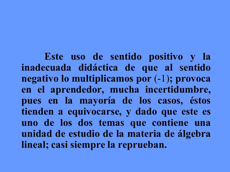 Este uso de sentido positivo y la inadecuada didáctica de que al sentido negativo lo multiplicamos por (-1); provoca en el aprendedor, mucha incertidumbre, pues en la mayoría de los casos, éstos tienden a equivocarse, y dado que este es uno de los dos temas que contiene una unidad de estudio de la materia de álgebra lineal; casi siempre la reprueban.