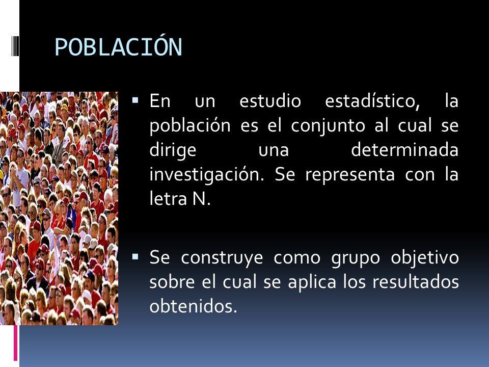 POBLACIÓN En un estudio estadístico, la población es el conjunto al cual se dirige una determinada investigación. Se representa con la letra N.
