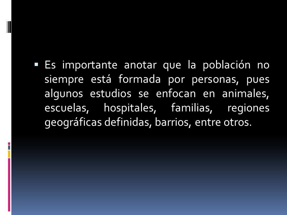 Es importante anotar que la población no siempre está formada por personas, pues algunos estudios se enfocan en animales, escuelas, hospitales, familias, regiones geográficas definidas, barrios, entre otros.