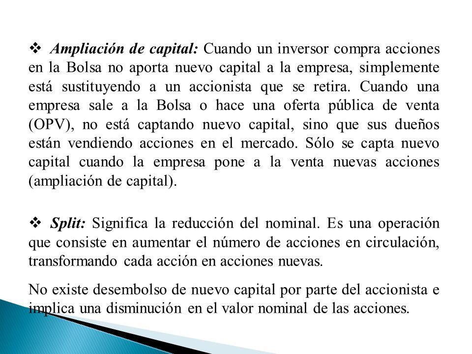 Ampliación de capital: Cuando un inversor compra acciones en la Bolsa no aporta nuevo capital a la empresa, simplemente está sustituyendo a un accionista que se retira. Cuando una empresa sale a la Bolsa o hace una oferta pública de venta (OPV), no está captando nuevo capital, sino que sus dueños están vendiendo acciones en el mercado. Sólo se capta nuevo capital cuando la empresa pone a la venta nuevas acciones (ampliación de capital).
