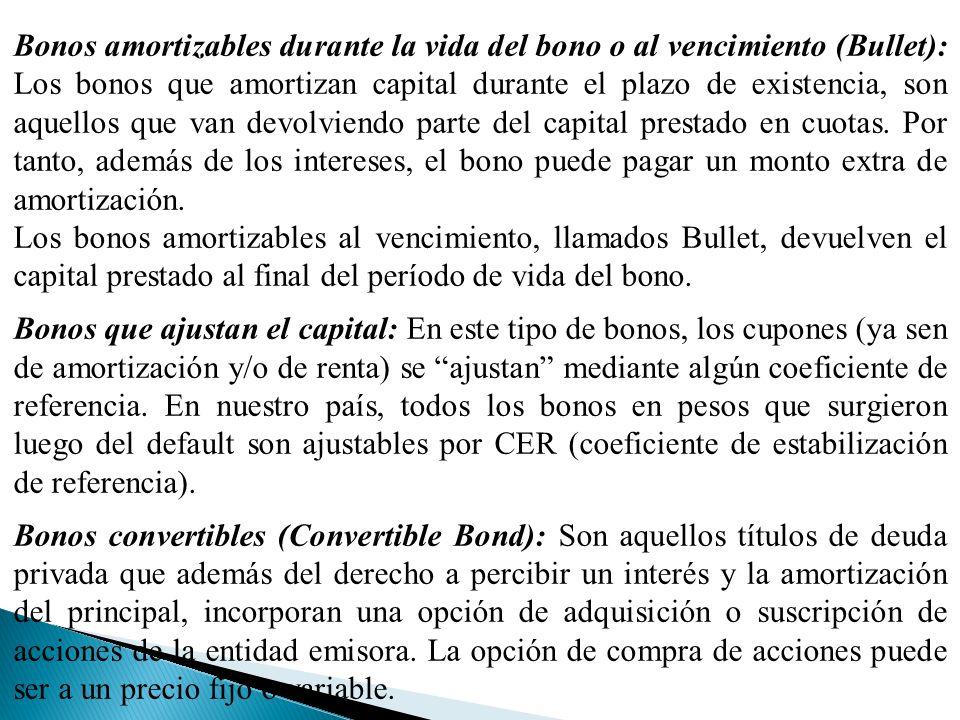 Bonos amortizables durante la vida del bono o al vencimiento (Bullet): Los bonos que amortizan capital durante el plazo de existencia, son aquellos que van devolviendo parte del capital prestado en cuotas. Por tanto, además de los intereses, el bono puede pagar un monto extra de amortización.