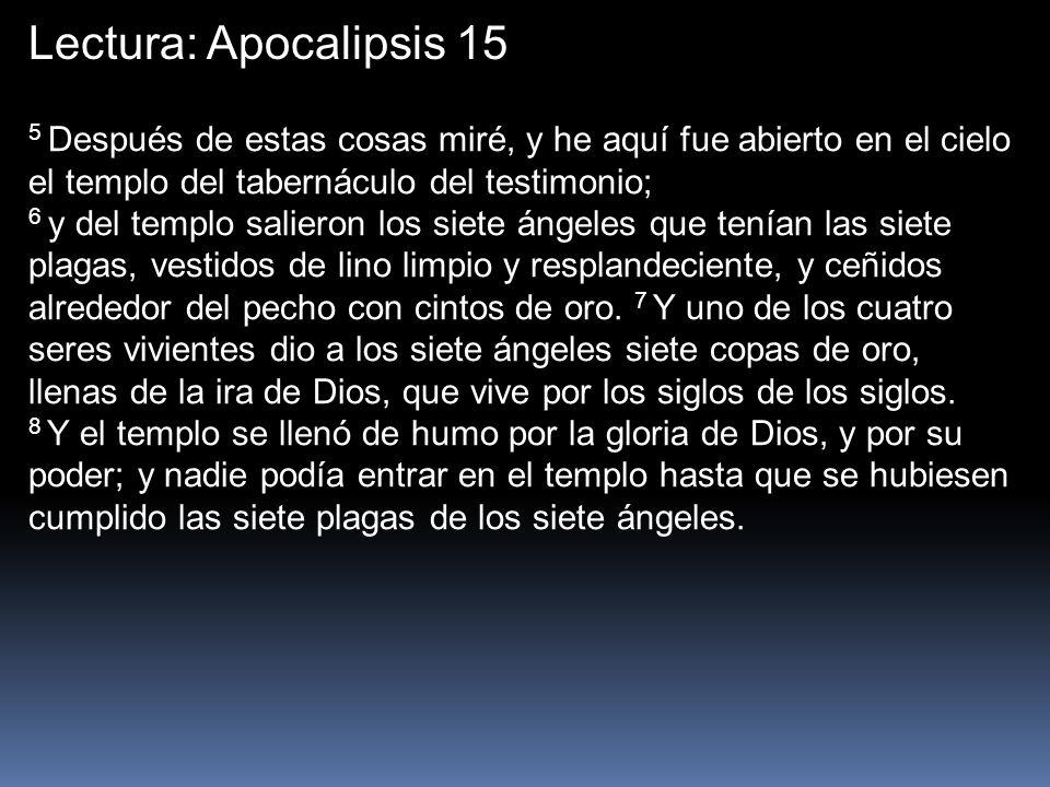 Lectura: Apocalipsis 15 5 Después de estas cosas miré, y he aquí fue abierto en el cielo el templo del tabernáculo del testimonio;