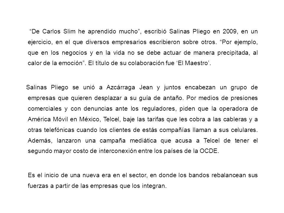 De Carlos Slim he aprendido mucho , escribió Salinas Pliego en 2009, en un ejercicio, en el que diversos empresarios escribieron sobre otros. Por ejemplo, que en los negocios y en la vida no se debe actuar de manera precipitada, al calor de la emoción . El título de su colaboración fue 'El Maestro'.