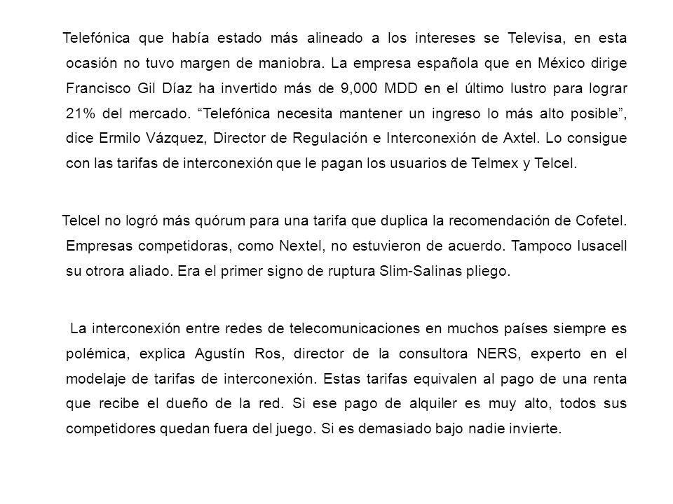 Telefónica que había estado más alineado a los intereses se Televisa, en esta ocasión no tuvo margen de maniobra. La empresa española que en México dirige Francisco Gil Díaz ha invertido más de 9,000 MDD en el último lustro para lograr 21% del mercado. Telefónica necesita mantener un ingreso lo más alto posible , dice Ermilo Vázquez, Director de Regulación e Interconexión de Axtel. Lo consigue con las tarifas de interconexión que le pagan los usuarios de Telmex y Telcel.