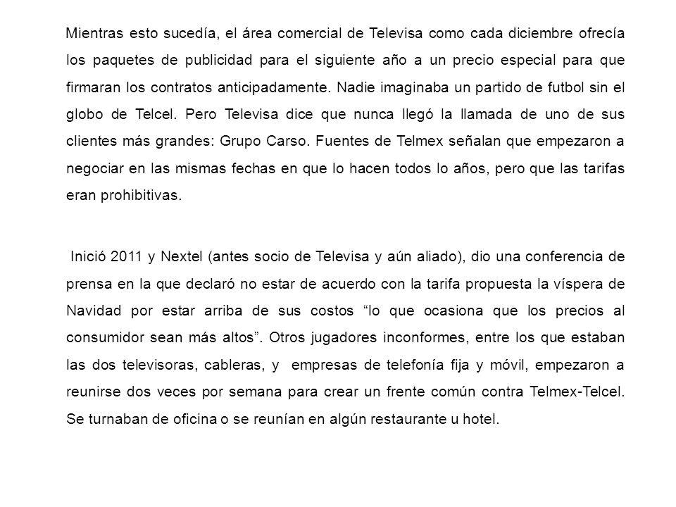 Mientras esto sucedía, el área comercial de Televisa como cada diciembre ofrecía los paquetes de publicidad para el siguiente año a un precio especial para que firmaran los contratos anticipadamente. Nadie imaginaba un partido de futbol sin el globo de Telcel. Pero Televisa dice que nunca llegó la llamada de uno de sus clientes más grandes: Grupo Carso. Fuentes de Telmex señalan que empezaron a negociar en las mismas fechas en que lo hacen todos lo años, pero que las tarifas eran prohibitivas.