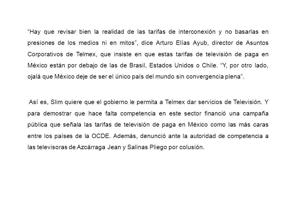 Hay que revisar bien la realidad de las tarifas de interconexión y no basarlas en presiones de los medios ni en mitos , dice Arturo Elías Ayub, director de Asuntos Corporativos de Telmex, que insiste en que estas tarifas de televisión de paga en México están por debajo de las de Brasil, Estados Unidos o Chile. Y, por otro lado, ojalá que México deje de ser el único país del mundo sin convergencia plena .